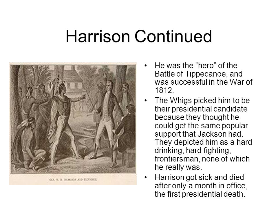 Harrison Continued He was the hero of the Battle of Tippecanoe, and was successful in the War of 1812.