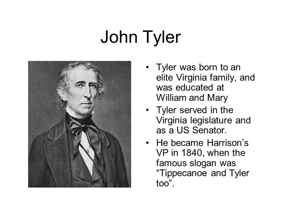John Tyler Tyler was born to an elite Virginia family, and was educated at William and Mary Tyler served in the Virginia legislature and as a US Senator.
