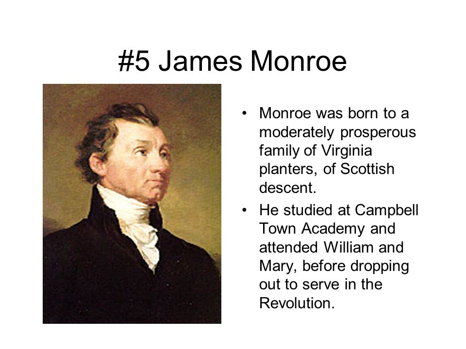 #5 James Monroe Monroe was born to a moderately prosperous family of Virginia planters, of Scottish descent.
