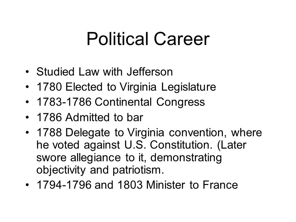 Political Career Studied Law with Jefferson 1780 Elected to Virginia Legislature 1783-1786 Continental Congress 1786 Admitted to bar 1788 Delegate to Virginia convention, where he voted against U.S.