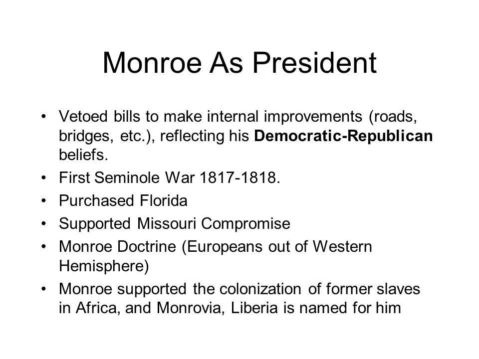 Monroe As President Vetoed bills to make internal improvements (roads, bridges, etc.), reflecting his Democratic-Republican beliefs.