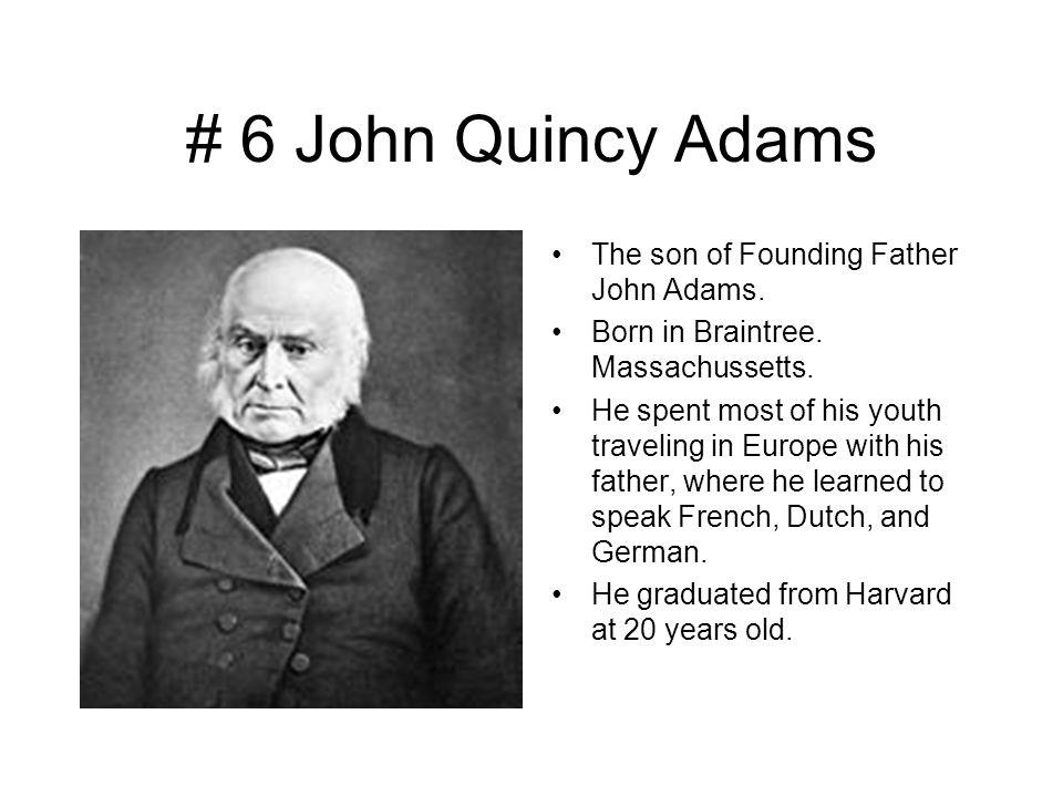 # 6 John Quincy Adams The son of Founding Father John Adams.