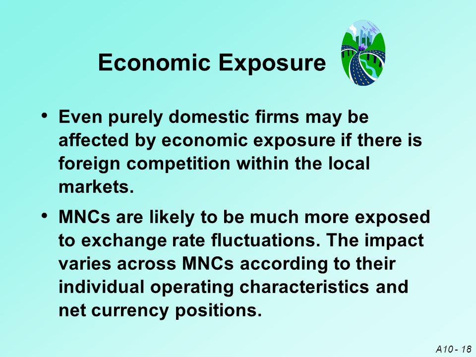 A10 - 18 Even purely domestic firms may be affected by economic exposure if there is foreign competition within the local markets. MNCs are likely to