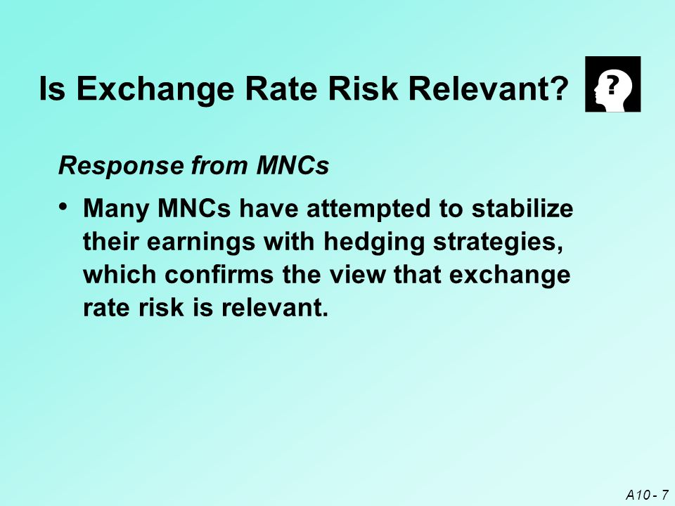 A10 - 7 Response from MNCs Many MNCs have attempted to stabilize their earnings with hedging strategies, which confirms the view that exchange rate ri