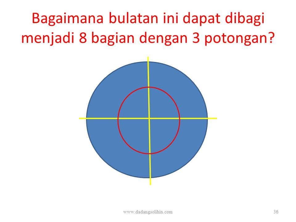 Bagaimana bulatan ini dapat dibagi menjadi 8 bagian dengan 3 potongan? www.dadangsolihin.com36