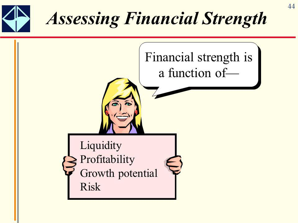 44 Assessing Financial Strength Financial strength is a function of— Liquidity Profitability Growth potential Risk