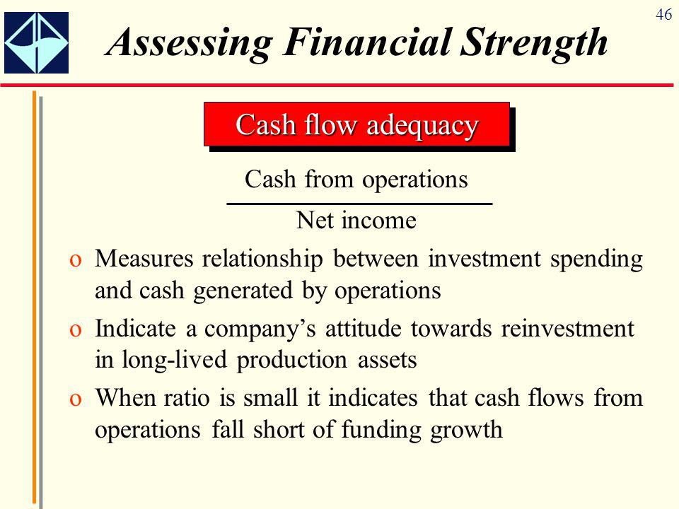46 Assessing Financial Strength Cash flow adequacy Cash from operations Net income oMeasures relationship between investment spending and cash generated by operations oIndicate a company's attitude towards reinvestment in long-lived production assets oWhen ratio is small it indicates that cash flows from operations fall short of funding growth
