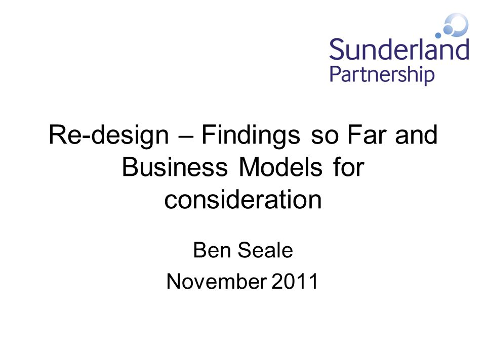 Re-design – Findings so Far and Business Models for consideration Ben Seale November 2011