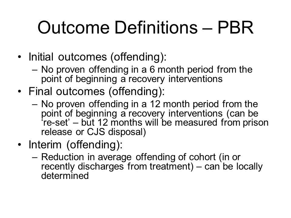 Outcome Definitions – PBR Initial outcomes (offending): –No proven offending in a 6 month period from the point of beginning a recovery interventions Final outcomes (offending): –No proven offending in a 12 month period from the point of beginning a recovery interventions (can be 're-set' – but 12 months will be measured from prison release or CJS disposal) Interim (offending): –Reduction in average offending of cohort (in or recently discharges from treatment) – can be locally determined