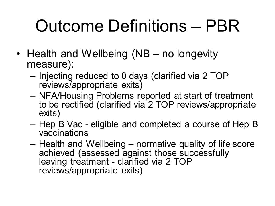 Outcome Definitions – PBR Health and Wellbeing (NB – no longevity measure): –Injecting reduced to 0 days (clarified via 2 TOP reviews/appropriate exits) –NFA/Housing Problems reported at start of treatment to be rectified (clarified via 2 TOP reviews/appropriate exits) –Hep B Vac - eligible and completed a course of Hep B vaccinations –Health and Wellbeing – normative quality of life score achieved (assessed against those successfully leaving treatment - clarified via 2 TOP reviews/appropriate exits)