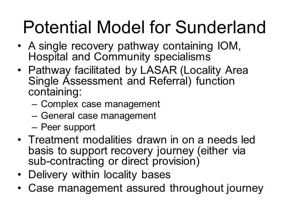 Potential Model for Sunderland A single recovery pathway containing IOM, Hospital and Community specialisms Pathway facilitated by LASAR (Locality Area Single Assessment and Referral) function containing: –Complex case management –General case management –Peer support Treatment modalities drawn in on a needs led basis to support recovery journey (either via sub-contracting or direct provision) Delivery within locality bases Case management assured throughout journey