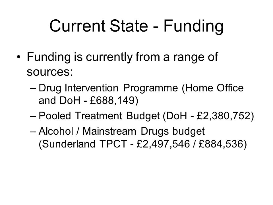 Current State - Funding Funding is currently from a range of sources: –Drug Intervention Programme (Home Office and DoH - £688,149) –Pooled Treatment Budget (DoH - £2,380,752) –Alcohol / Mainstream Drugs budget (Sunderland TPCT - £2,497,546 / £884,536)
