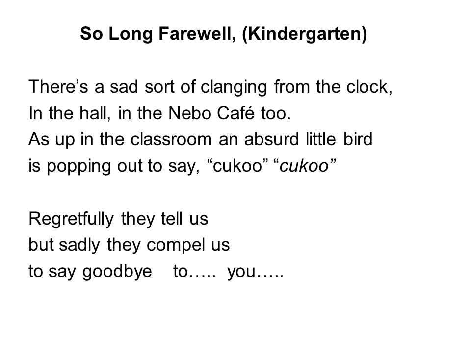 So Long Farewell, (Kindergarten) There's a sad sort of clanging from the clock, In the hall, in the Nebo Café too.