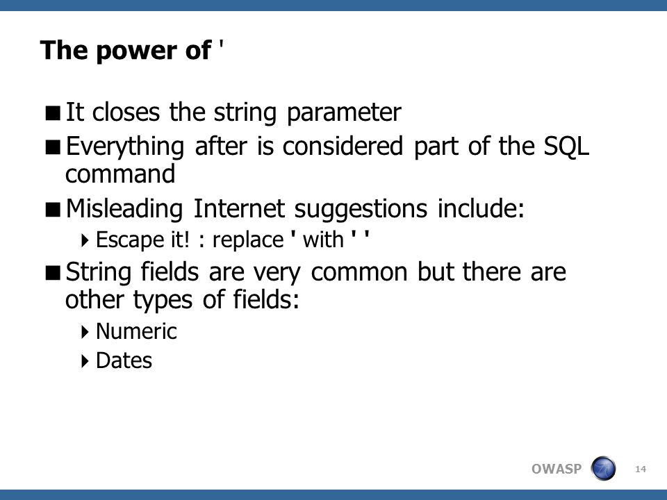 OWASP 14 The power of '  It closes the string parameter  Everything after is considered part of the SQL command  Misleading Internet suggestions in