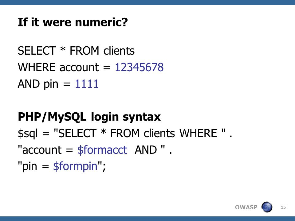 OWASP 15 If it were numeric? SELECT * FROM clients WHERE account = 12345678 AND pin = 1111 PHP/MySQL login syntax $sql =