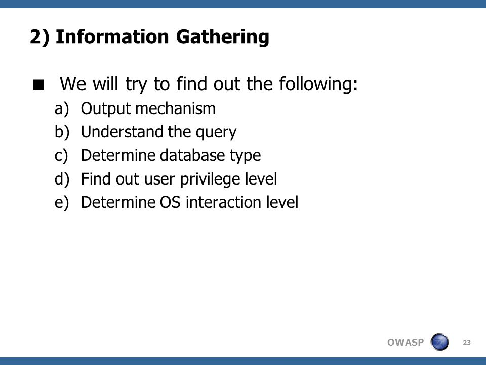 OWASP 23 2) Information Gathering  We will try to find out the following: a)Output mechanism b)Understand the query c)Determine database type d)Find