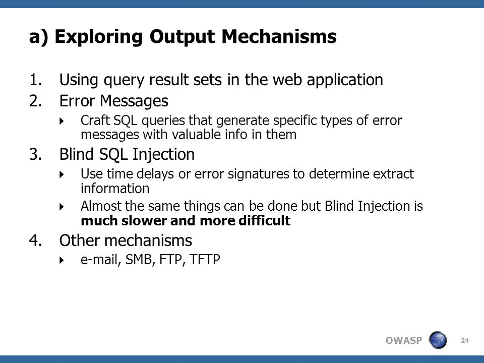 OWASP 24 a) Exploring Output Mechanisms 1.Using query result sets in the web application 2.Error Messages  Craft SQL queries that generate specific t