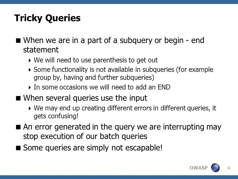 OWASP 32 Tricky Queries  When we are in a part of a subquery or begin - end statement  We will need to use parenthesis to get out  Some functionali