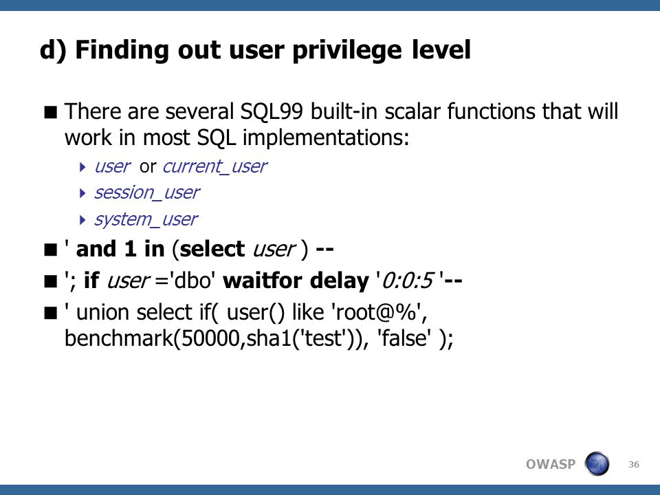 OWASP 36 d) Finding out user privilege level  There are several SQL99 built-in scalar functions that will work in most SQL implementations:  user or