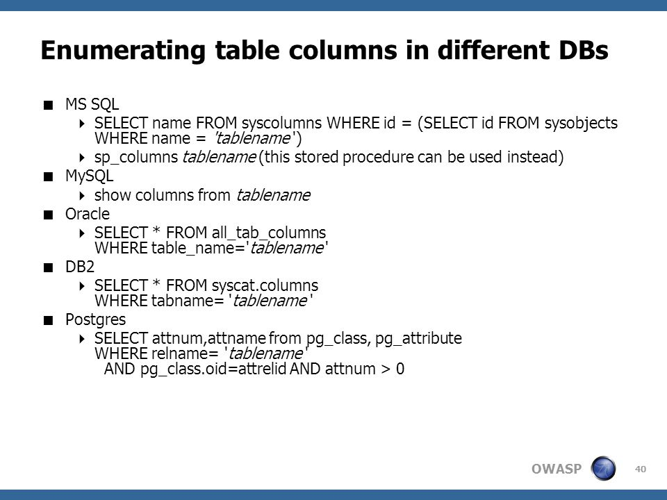 OWASP 40 Enumerating table columns in different DBs  MS SQL  SELECT name FROM syscolumns WHERE id = (SELECT id FROM sysobjects WHERE name = 'tablena