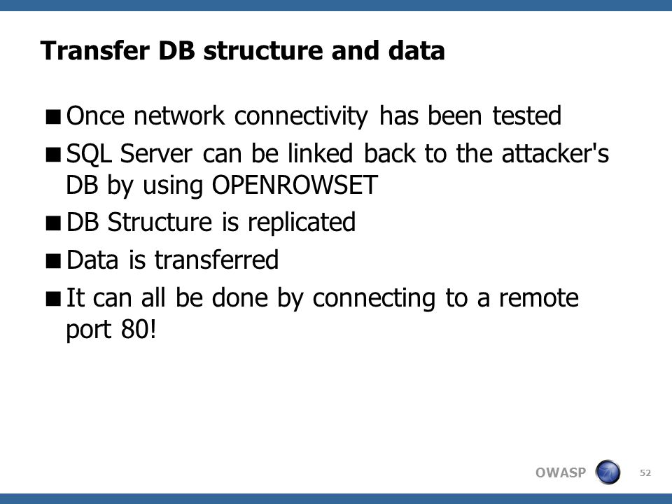 OWASP 52 Transfer DB structure and data  Once network connectivity has been tested  SQL Server can be linked back to the attacker's DB by using OPEN