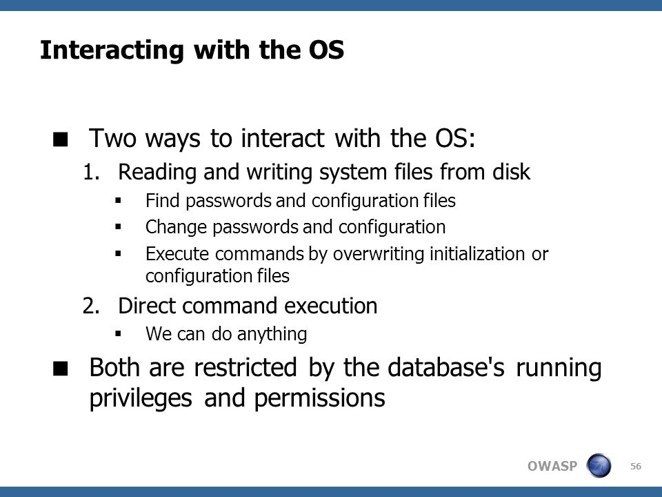 OWASP 56 Interacting with the OS  Two ways to interact with the OS: 1.Reading and writing system files from disk  Find passwords and configuration f