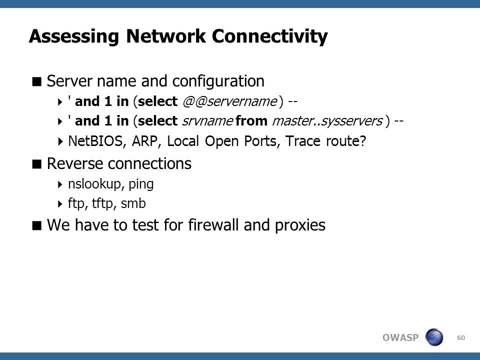OWASP 60 Assessing Network Connectivity  Server name and configuration  ' and 1 in (select @@servername ) --  ' and 1 in (select srvname from maste