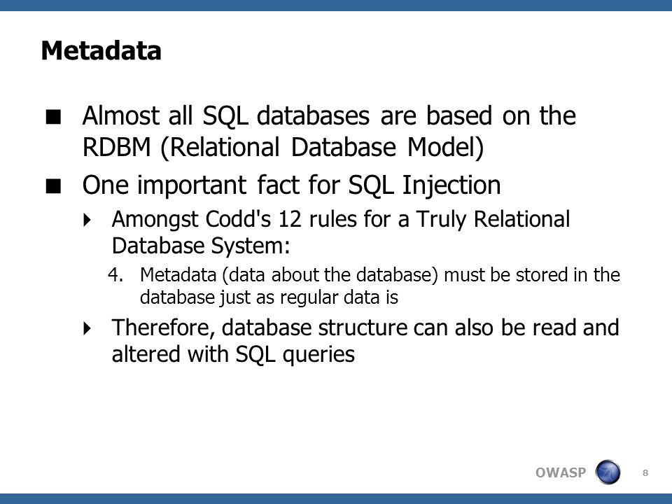OWASP 8 Metadata  Almost all SQL databases are based on the RDBM (Relational Database Model)  One important fact for SQL Injection  Amongst Codd's