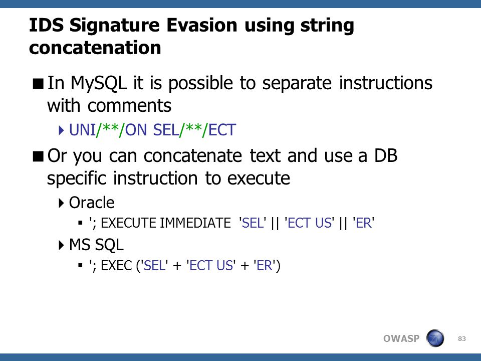OWASP 83 IDS Signature Evasion using string concatenation  In MySQL it is possible to separate instructions with comments  UNI/**/ON SEL/**/ECT  Or