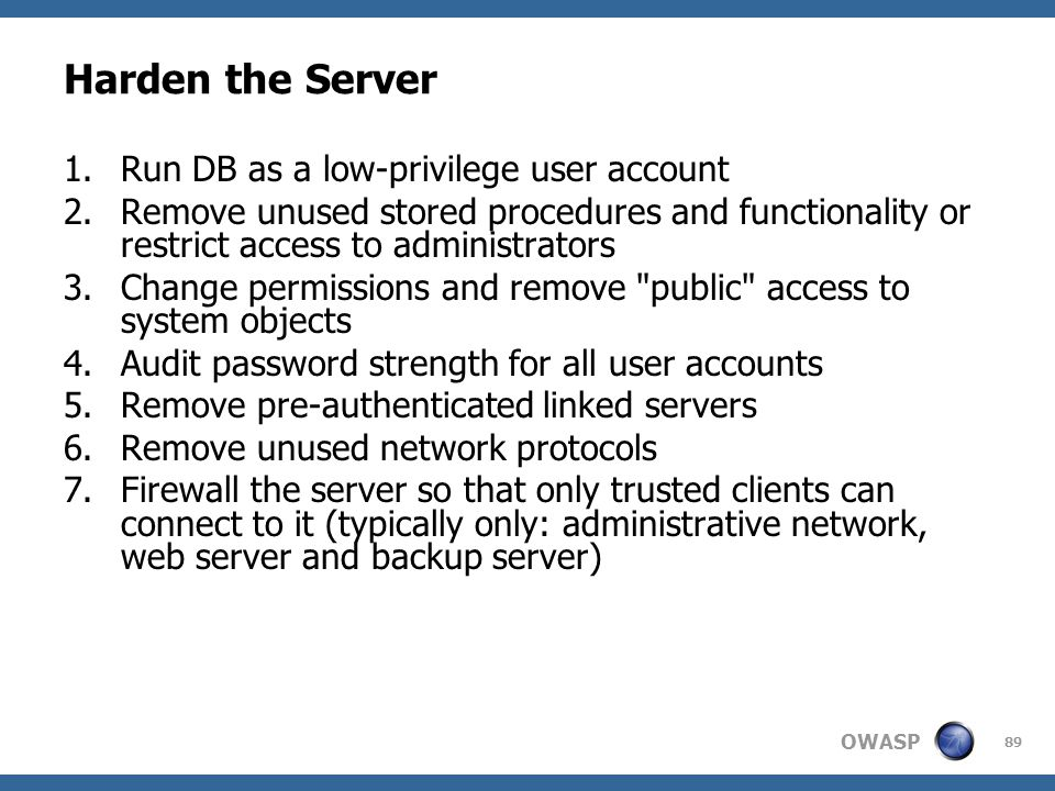 OWASP 89 Harden the Server 1.Run DB as a low-privilege user account 2.Remove unused stored procedures and functionality or restrict access to administ