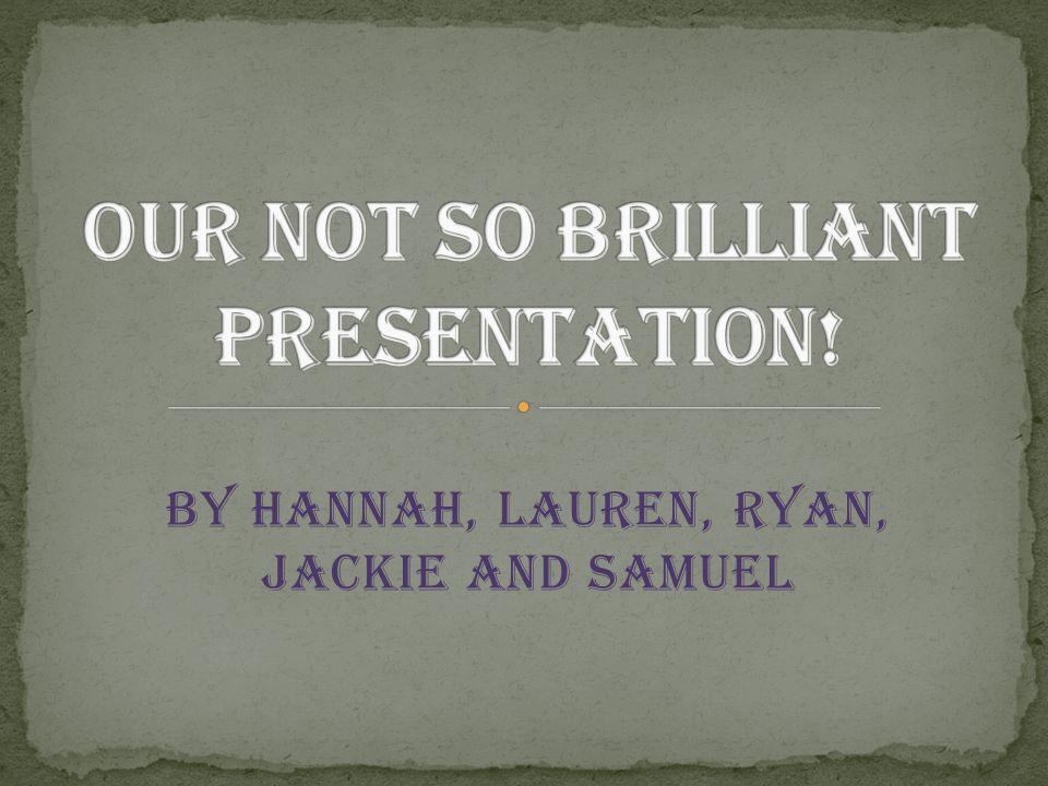 By Hannah, Lauren, Ryan, Jackie and Samuel