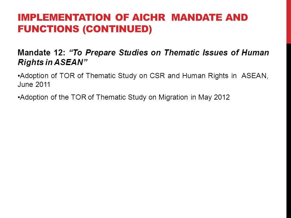 "IMPLEMENTATION OF AICHR MANDATE AND FUNCTIONS (CONTINUED) Mandate 12: ""To Prepare Studies on Thematic Issues of Human Rights in ASEAN"" Adoption of TOR"