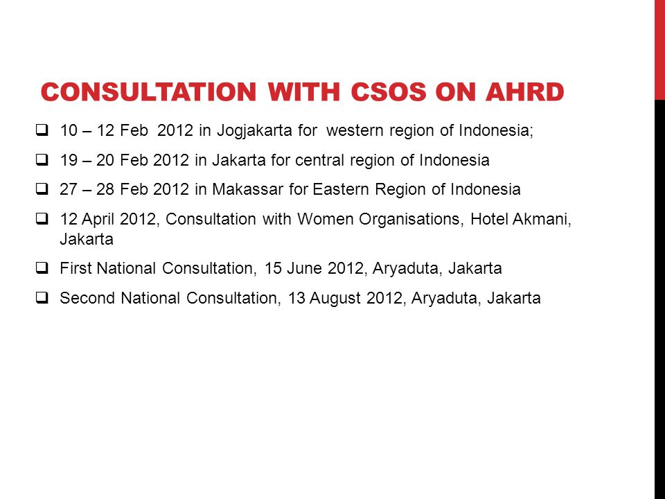 CONSULTATION WITH CSOS ON AHRD  10 – 12 Feb 2012 in Jogjakarta for western region of Indonesia;  19 – 20 Feb 2012 in Jakarta for central region of Indonesia  27 – 28 Feb 2012 in Makassar for Eastern Region of Indonesia  12 April 2012, Consultation with Women Organisations, Hotel Akmani, Jakarta  First National Consultation, 15 June 2012, Aryaduta, Jakarta  Second National Consultation, 13 August 2012, Aryaduta, Jakarta