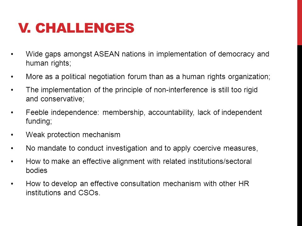 V. CHALLENGES Wide gaps amongst ASEAN nations in implementation of democracy and human rights; More as a political negotiation forum than as a human r
