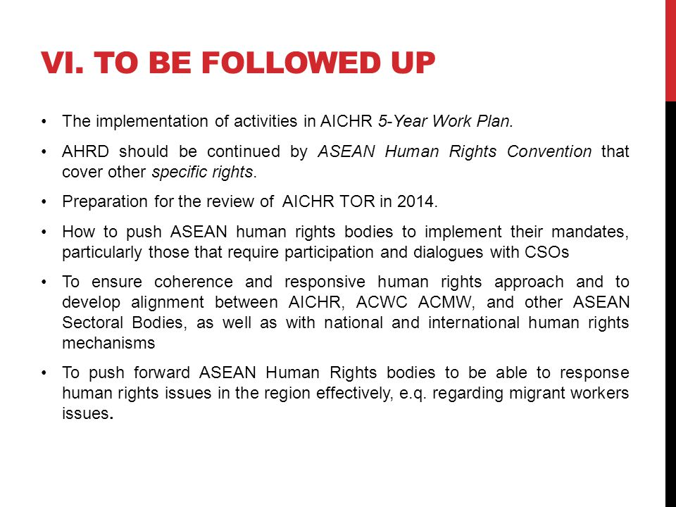 VI. TO BE FOLLOWED UP The implementation of activities in AICHR 5-Year Work Plan. AHRD should be continued by ASEAN Human Rights Convention that cover