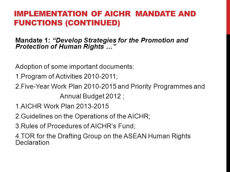 IMPLEMENTATION OF AICHR MANDATE AND FUNCTIONS (CONTINUED) Mandate 1: Develop Strategies for the Promotion and Protection of Human Rights … Adoption of some important documents: 1.Program of Activities 2010-2011; 2.Five-Year Work Plan 2010-2015 and Priority Programmes and Annual Budget 2012 ; 1.AICHR Work Plan 2013-2015 2.Guidelines on the Operations of the AICHR; 3.Rules of Procedures of AICHR's Fund; 4.TOR for the Drafting Group on the ASEAN Human Rights Declaration