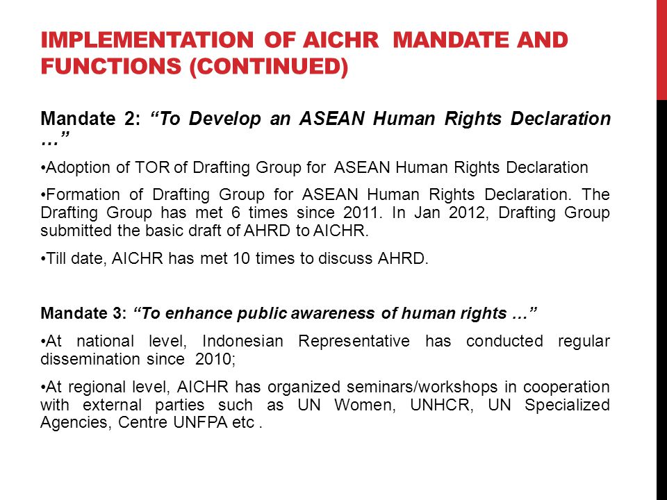 IMPLEMENTATION OF AICHR MANDATE AND FUNCTIONS (CONTINUED) Mandate 4: To Promote Capacity Building for the Effective Implementation of International Human Rights Treaty Obligations … Workshop on strengthening ASEAN Secretariat support in Nov 2010.