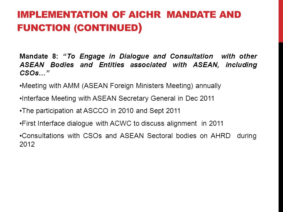 IMPLEMENTATION OF AICHR MANDATE AND FUNCTION (CONTINUED ) Mandate 8: To Engage in Dialogue and Consultation with other ASEAN Bodies and Entities associated with ASEAN, including CSOs… Meeting with AMM (ASEAN Foreign Ministers Meeting) annually Interface Meeting with ASEAN Secretary General in Dec 2011 The participation at ASCCO in 2010 and Sept 2011 First Interface dialogue with ACWC to discuss alignment in 2011 Consultations with CSOs and ASEAN Sectoral bodies on AHRD during 2012