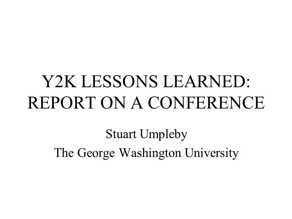 Y2K LESSONS LEARNED: REPORT ON A CONFERENCE Stuart Umpleby The George Washington University