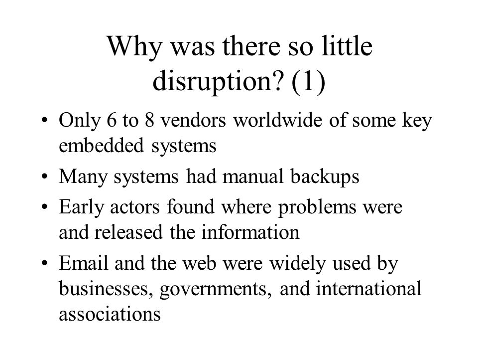 Why was there so little disruption? (1) Only 6 to 8 vendors worldwide of some key embedded systems Many systems had manual backups Early actors found