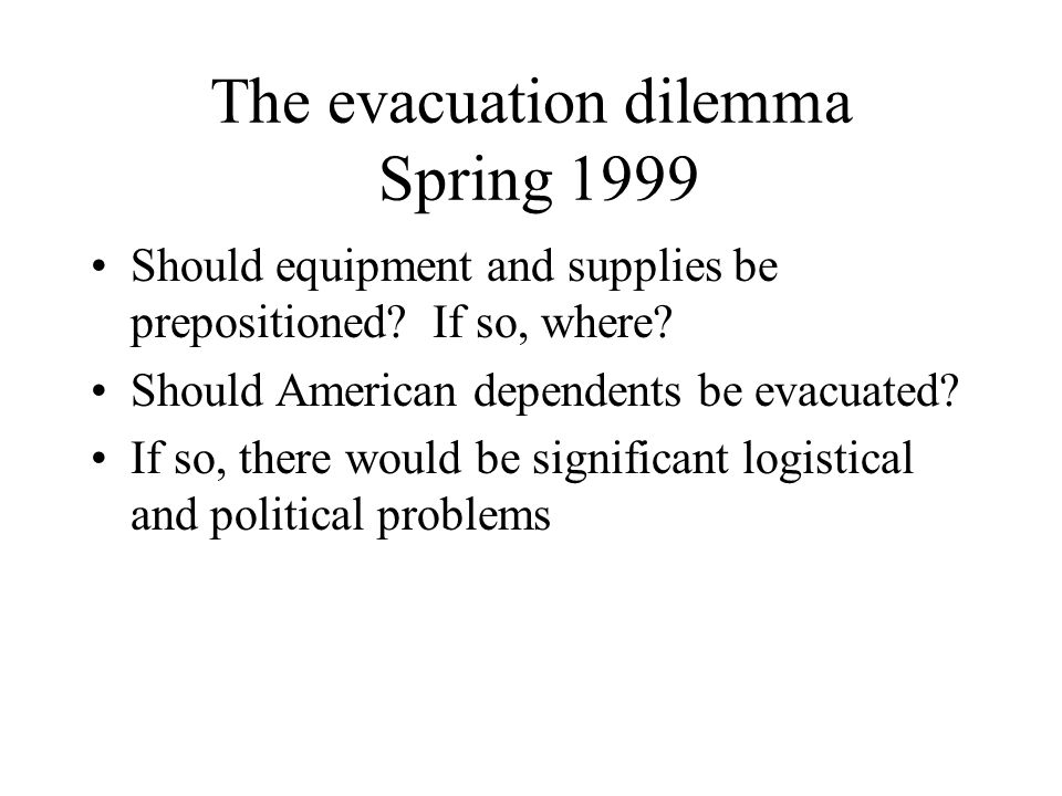 The evacuation dilemma Spring 1999 Should equipment and supplies be prepositioned? If so, where? Should American dependents be evacuated? If so, there