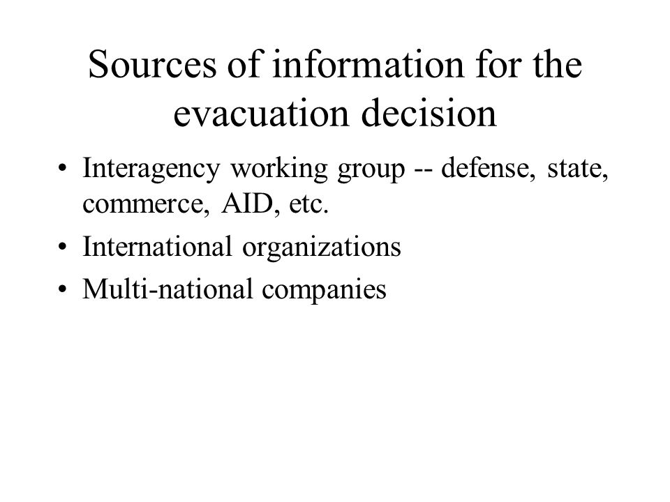 Sources of information for the evacuation decision Interagency working group -- defense, state, commerce, AID, etc. International organizations Multi-