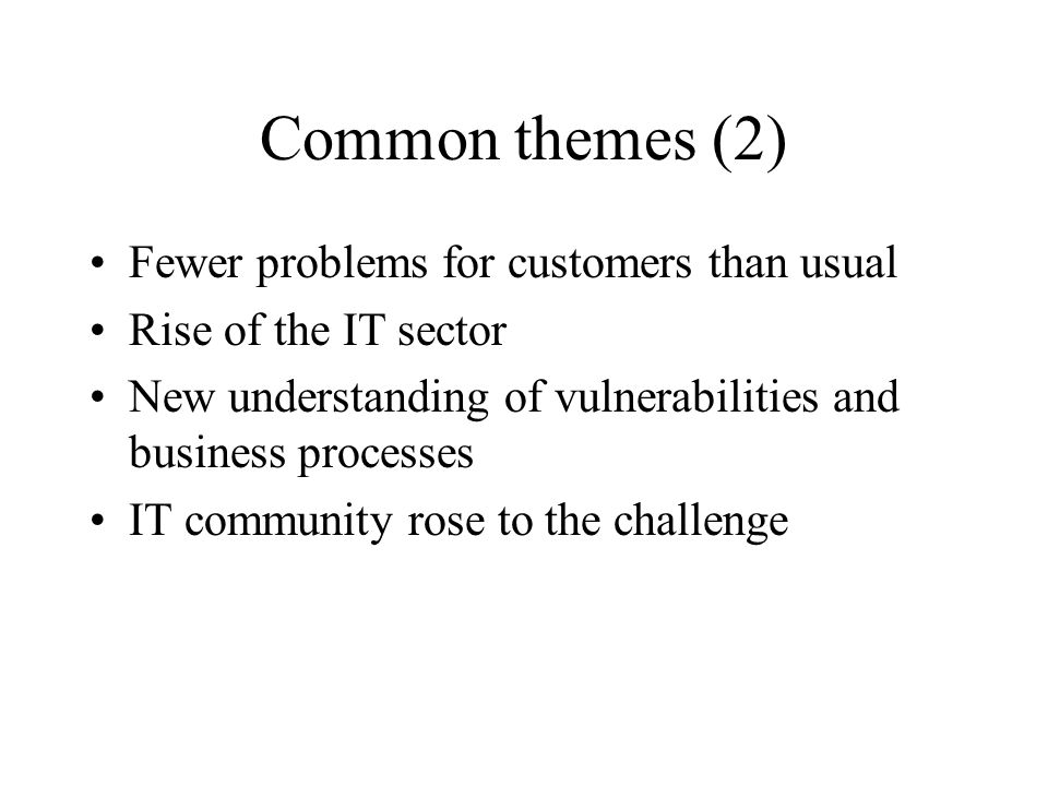 Common themes (2) Fewer problems for customers than usual Rise of the IT sector New understanding of vulnerabilities and business processes IT communi