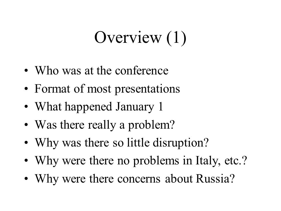 Overview (1) Who was at the conference Format of most presentations What happened January 1 Was there really a problem? Why was there so little disrup