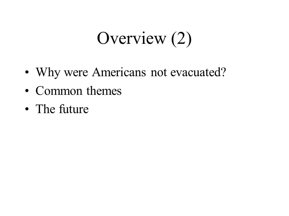 Overview (2) Why were Americans not evacuated? Common themes The future