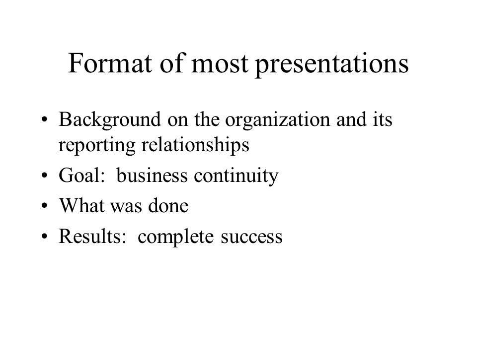 Format of most presentations Background on the organization and its reporting relationships Goal: business continuity What was done Results: complete