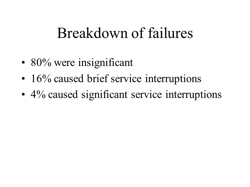 Breakdown of failures 80% were insignificant 16% caused brief service interruptions 4% caused significant service interruptions