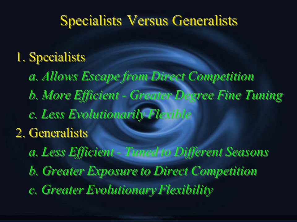 Specialists Versus Generalists 1. Specialists a. Allows Escape from Direct Competition b.